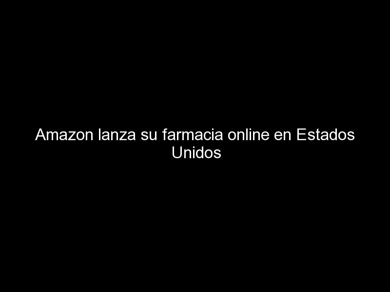 amazon lanza su farmacia online en estados unidos 858 - Amazon lanza su farmacia online en Estados Unidos