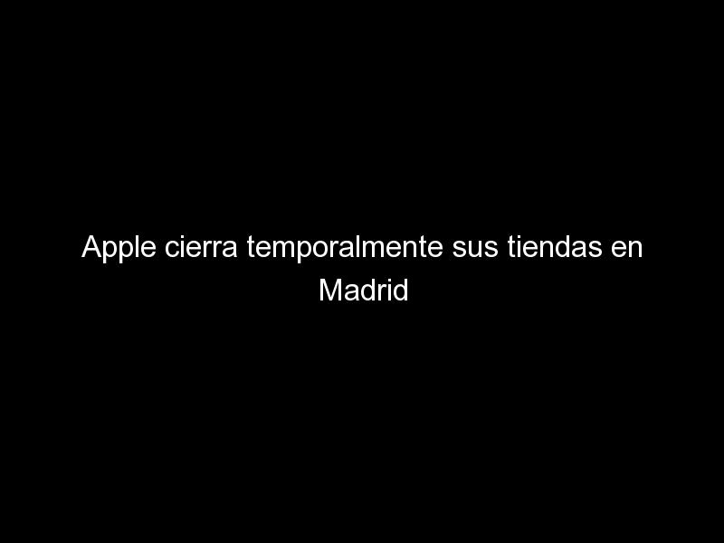 apple cierra temporalmente sus tiendas en madrid ante el aumento de los rebrotes de coronavirus 467 - Apple cierra temporalmente sus tiendas en Madrid ante el aumento de los rebrotes de coronavirus