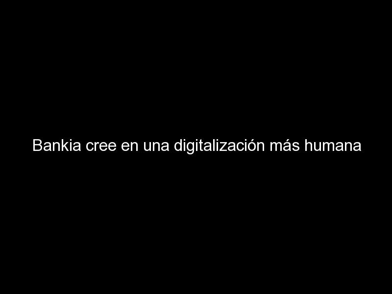 bankia cree en una digitalizacion mas humana 646 - Bankia cree en una digitalización más humana