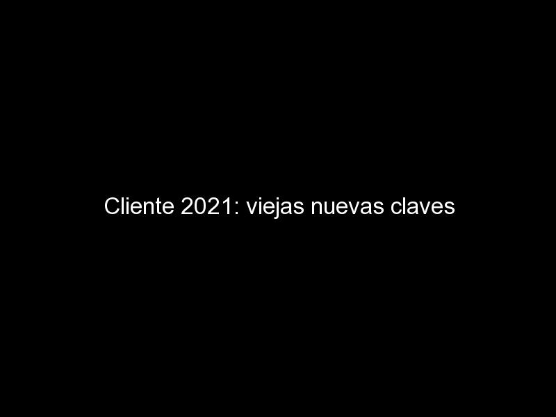 cliente 2021 viejas nuevas claves 881 - Cliente 2021: viejas nuevas claves