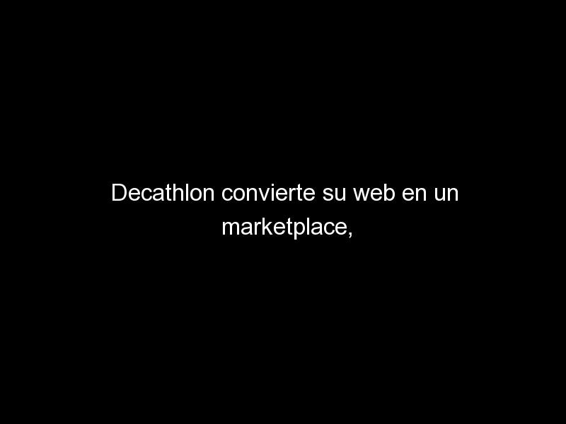 decathlon convierte su web en un marketplace donde otras marcas podran vender sus productos 1139 - Decathlon convierte su web en un marketplace, donde otras marcas podrán vender sus productos