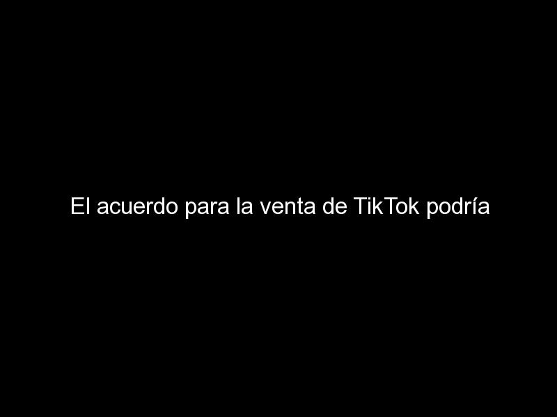el acuerdo para la venta de tiktok podria anunciarse este mismo martes 501 - El acuerdo para la venta de TikTok podría anunciarse este mismo martes