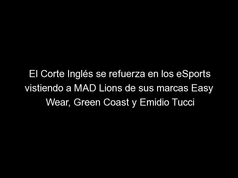 el corte ingles se refuerza en los esports vistiendo a mad lions de sus marcas easy wear green coast y emidio tucci 1610 1 - El Corte Inglés se refuerza en los eSports vistiendo a MAD Lions de sus marcas Easy Wear, Green Coast y Emidio Tucci