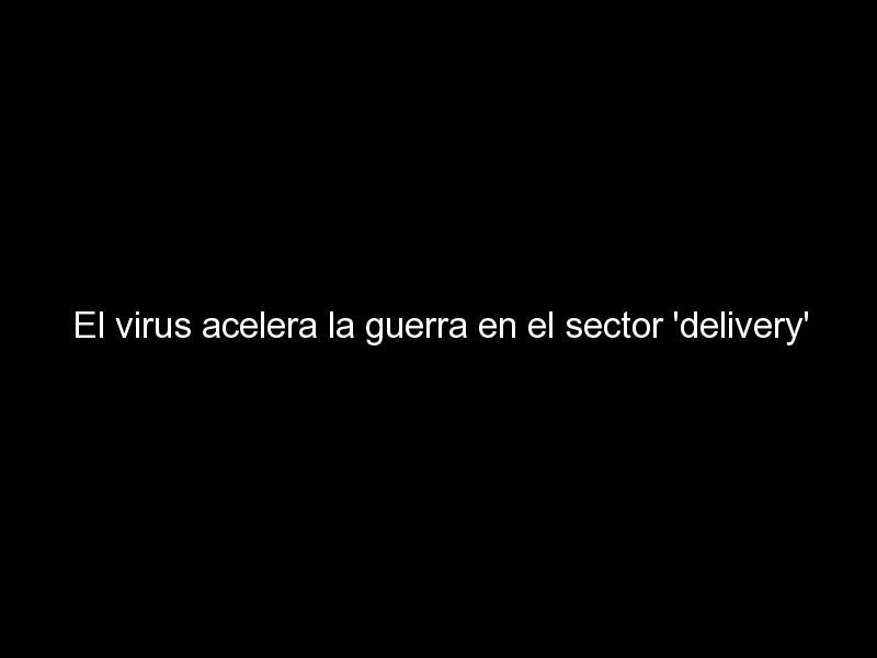 el virus acelera la guerra en el sector delivery 325 - El virus acelera la guerra en el sector 'delivery'