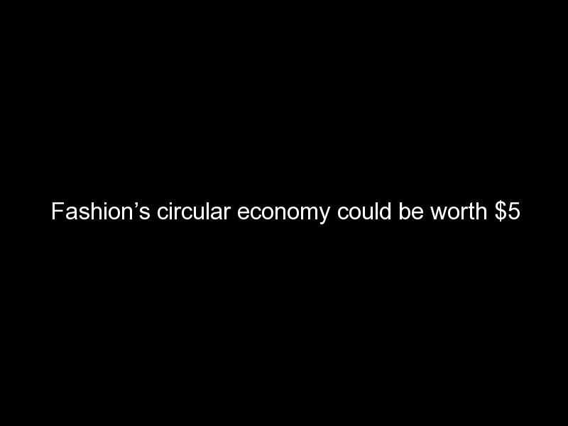 fashions circular economy could be worth 5 trillion 944 - Fashion's circular economy could be worth $5 trillion