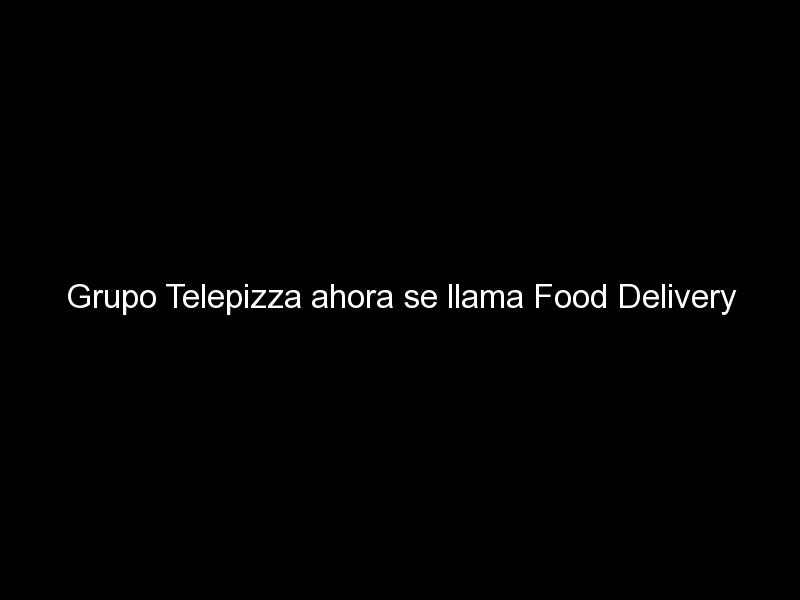 grupo telepizza ahora se llama food delivery brands 361 - Grupo Telepizza ahora se llama Food Delivery Brands