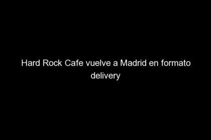 hard rock cafe vuelve a madrid en formato delivery 639 420x280 - Hard Rock Cafe vuelve a Madrid en formato delivery
