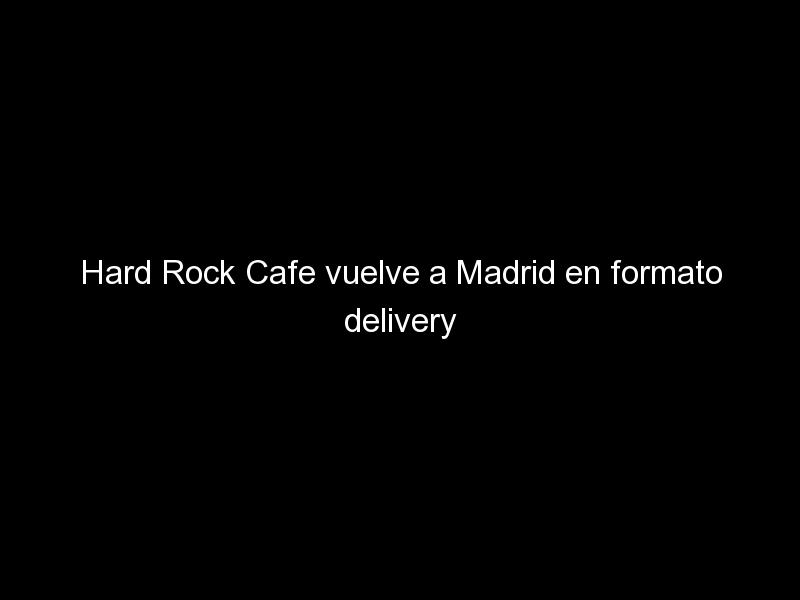 hard rock cafe vuelve a madrid en formato delivery 639 - Hard Rock Cafe vuelve a Madrid en formato delivery