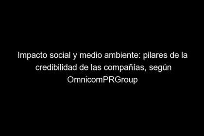 impacto social y medio ambiente pilares de la credibilidad de las companias segun omnicomprgroup 1552 1 420x280 - Impacto social y medio ambiente: pilares de la credibilidad de las compañías, según OmnicomPRGroup