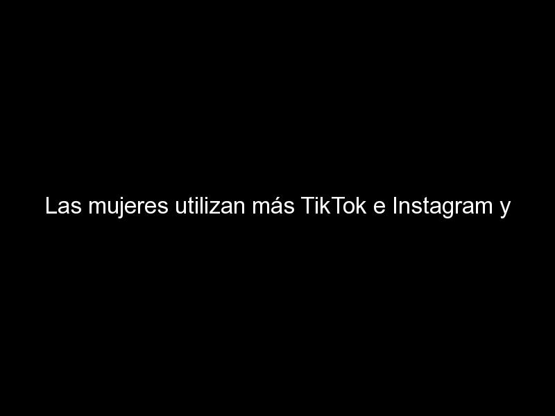 las mujeres utilizan mas tiktok e instagram y los hombres prefieren youtube 1292 - Las mujeres utilizan más TikTok e Instagram y los hombres prefieren YouTube