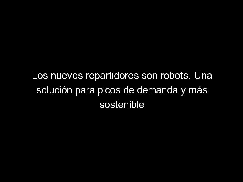 los nuevos repartidores son robots una solucion para picos de demanda y mas sostenible 1576 1 - Los nuevos repartidores son robots. Una solución para picos de demanda y más sostenible