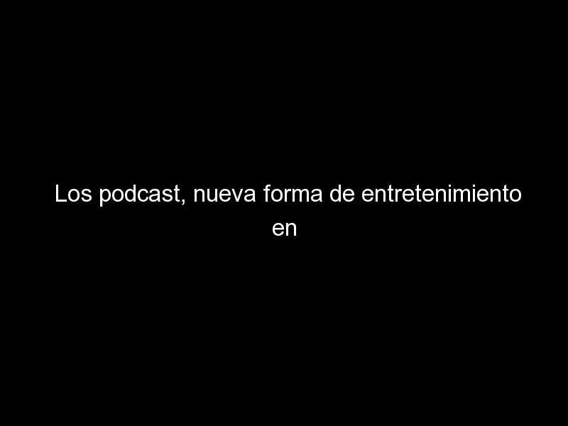 los podcast nueva forma de entretenimiento en casa en 2020 729 - Los podcast, nueva forma de entretenimiento en casa en 2020