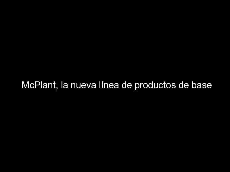 mcplant la nueva linea de productos de base vegetal de mcdonalds 807 - McPlant, la nueva línea de productos de base vegetal de McDonald's