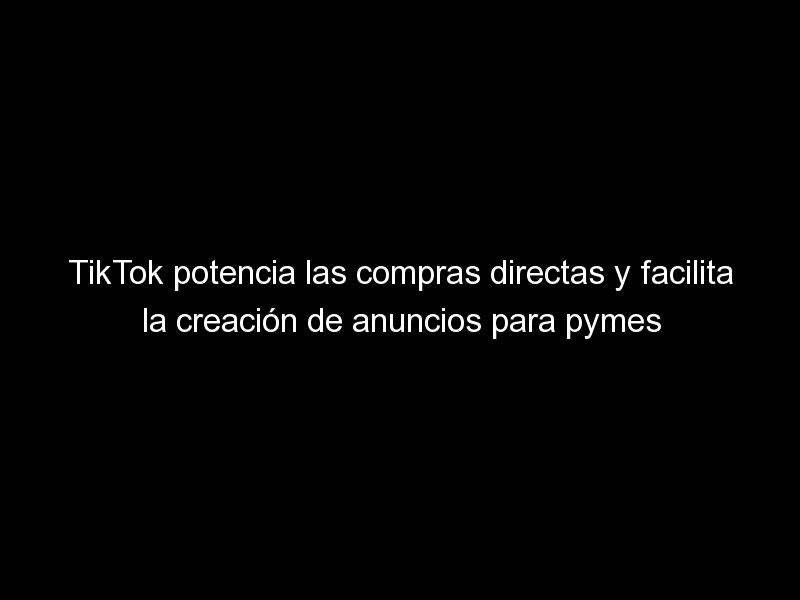 tiktok potencia las compras directas y facilita la creacion de anuncios para pymes 2 1625 - TikTok potencia las compras directas y facilita la creación de anuncios para pymes