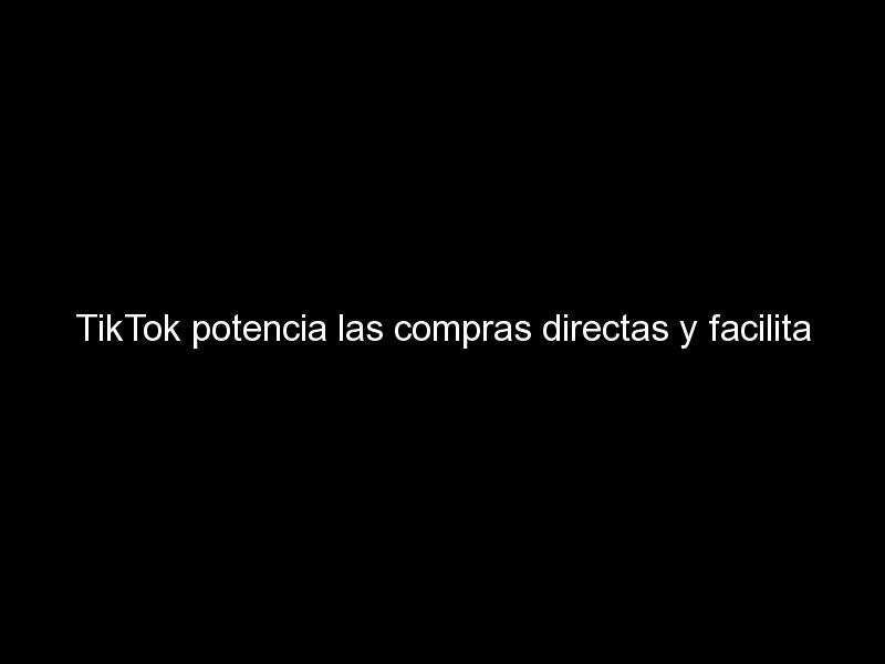 tiktok potencia las compras directas y facilita la creacion de anuncios para pymes 1414 - TikTok potencia las compras directas y facilita la creación de anuncios para pymes