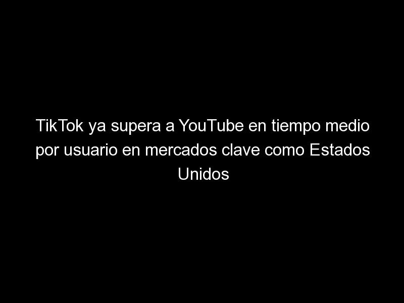 tiktok ya supera a youtube en tiempo medio por usuario en mercados clave como estados unidos 1605 1 - TikTok ya supera a YouTube en tiempo medio por usuario en mercados clave como Estados Unidos