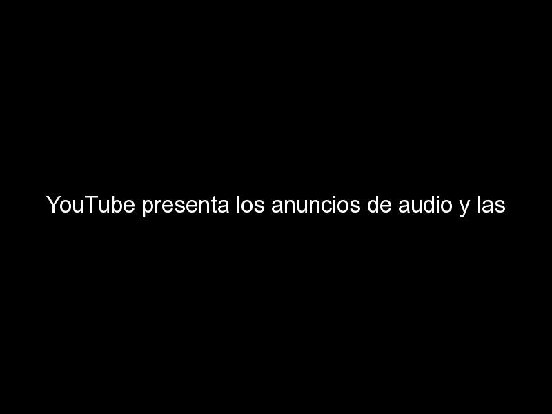 youtube presenta los anuncios de audio y las selecciones musicales dinamicas 854 - YouTube presenta los anuncios de audio y las selecciones musicales dinámicas