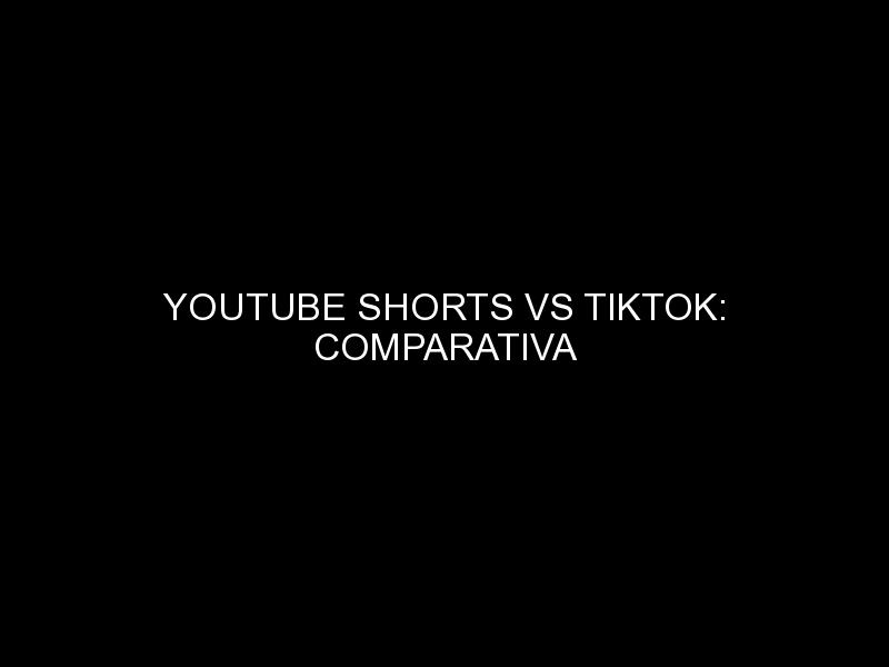 youtube shorts vs tiktok comparativa 1417 - YOUTUBE SHORTS VS TIKTOK: COMPARATIVA