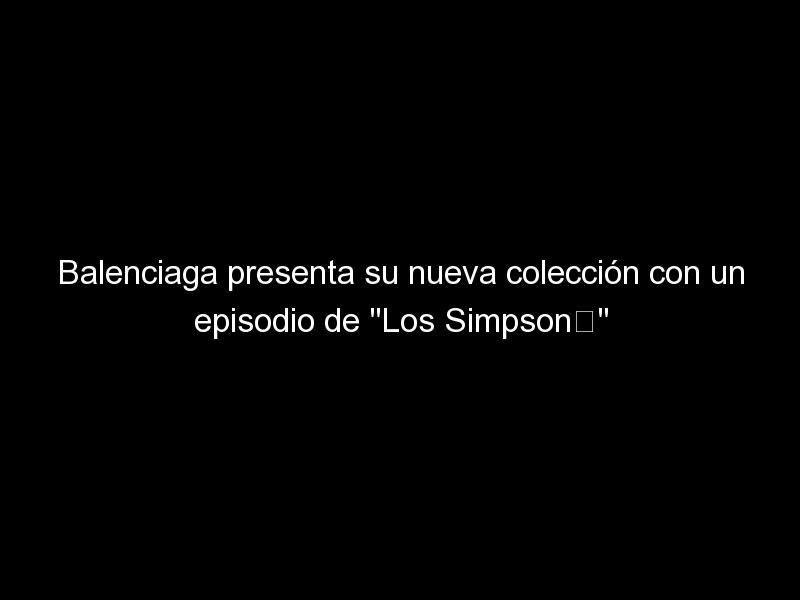"""balenciaga presenta su nueva coleccion con un episodio de los simpsone280a8 1651 1 - Balenciaga presenta su nueva colección con un episodio de """"Los Simpson"""""""